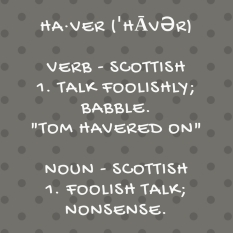 ha·verˈhāvərSubmitverbSCOTTISH1.talk foolishly; babble.-Tom havered on-nounSCOTTISH1.foolish talk; nonsense. (1)